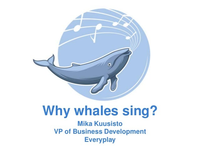 Why whales sing? Mika Kuusisto VP of Business Development Everyplay