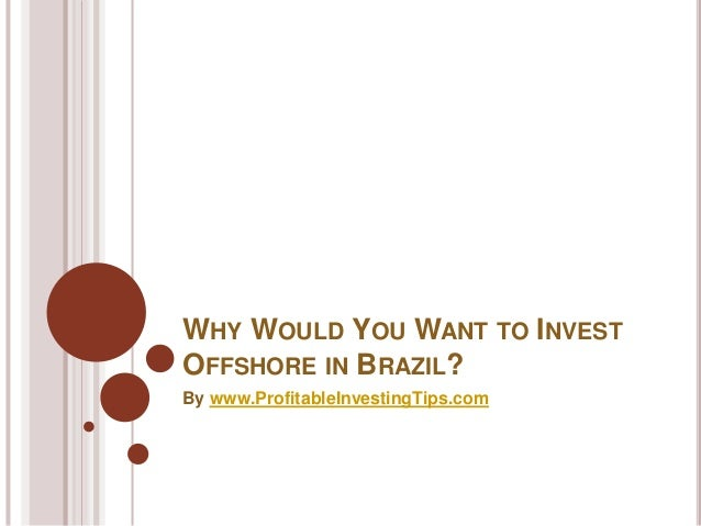 WHY WOULD YOU WANT TO INVEST OFFSHORE IN BRAZIL? By www.ProfitableInvestingTips.com
