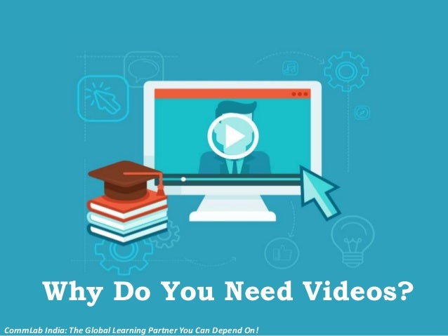 Why Do You Need Videos? CommLab India: The Global Learning Partner You Can Depend On!