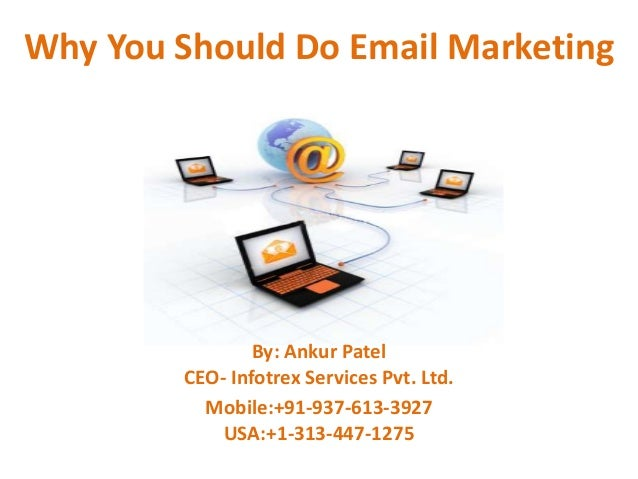 Why You Should Do Email Marketing                By: Ankur Patel        CEO- Infotrex Services Pvt. Ltd.          Mobile:+...