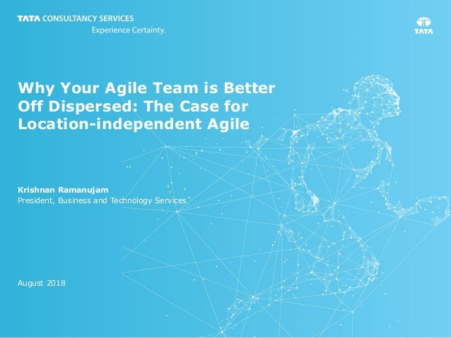 Why Your Agile Team is Better Off Dispersed: The Case for Location-independent Agile Krishnan Ramanujam President, Busines...