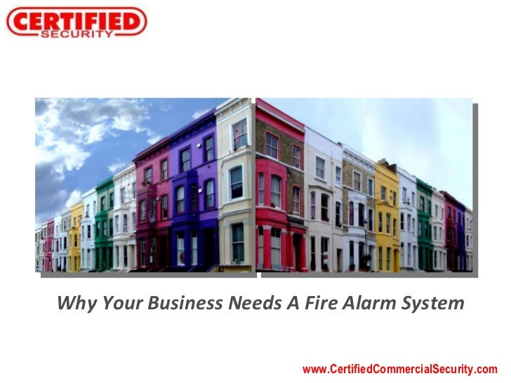 www.CertifiedCommercialSecurity.com Why Your Business Needs A Fire Alarm System