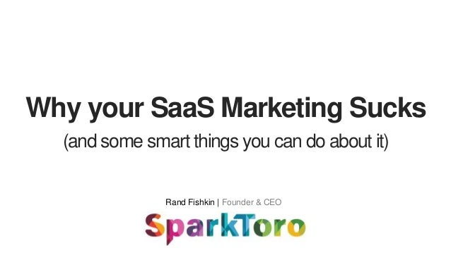 Why your SaaS Marketing Sucks Rand Fishkin | Founder & CEO (and some smart things you can do about it)