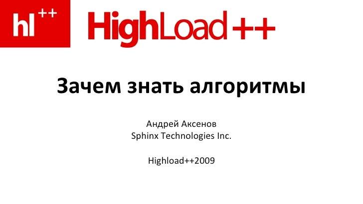 Зачем знать алгоритмы Андрей Аксенов Sphinx Technologies Inc. Highload++2009