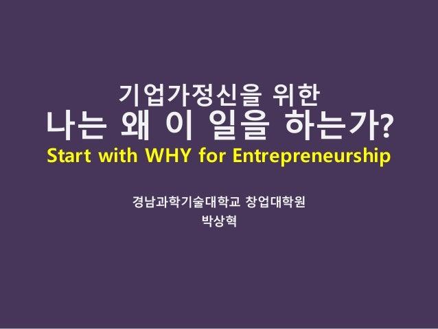 기업가정신을 위한 나는 왜 이 일을 하는가? Start with WHY for Entrepreneurship 경남과학기술대학교 창업대학원 박상혁