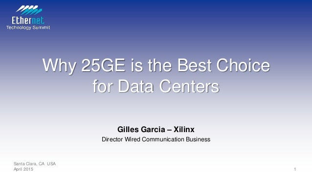 Why 25GE is the Best Choice for Data Centers Gilles Garcia – Xilinx Director Wired Communication Business Santa Clara, CA ...