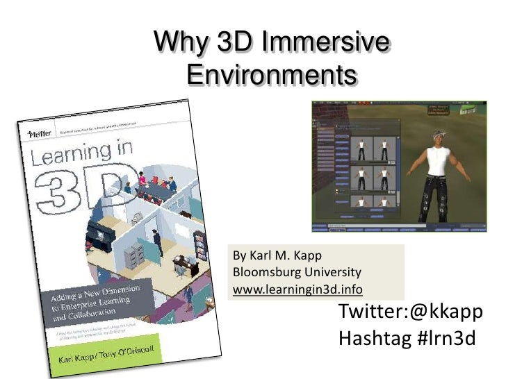 Why 3D Immersive <br />Environments<br />By Karl M. Kapp<br />Bloomsburg University <br />www.learningin3d.info<br />Twitt...