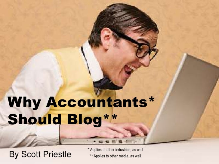 Why Accountants*Should Blog**                    * Applies to other industries, as wellBy Scott Priestle     ** Applies to...
