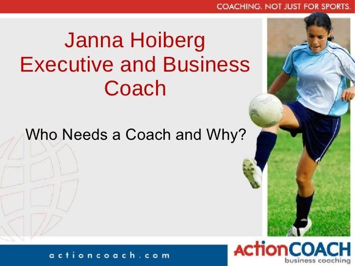 Janna Hoiberg Executive and Business Coach <ul><li>Who Needs a Coach and Why? </li></ul>