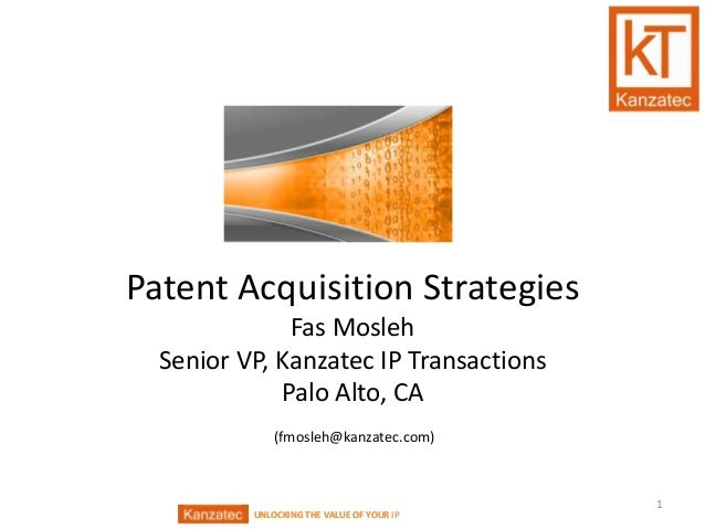 UNLOCKING THE VALUE OF YOUR IPUNLOCKING THE VALUE OF YOURPatent Acquisition StrategiesFas MoslehSenior VP, Kanzatec IP Tra...