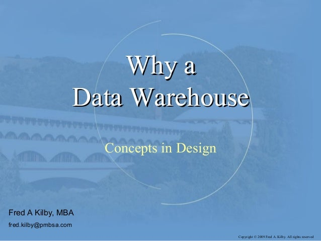 Why aWhy a Data WarehouseData Warehouse Concepts in Design Fred A Kilby, MBA fred.kilby@pmbsa.com Copyright © 2009 Fred A....