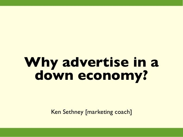 Why advertise in a downeconomy? Ken Sethney [marketing coach]