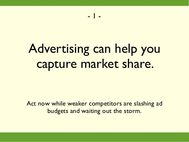 Advertising can help you capture market share. Act now while weaker competitors are slashing ad budgets and waiting out th...
