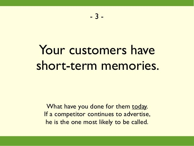 Your customers have short-term memories. What have you done for them today. If a competitor continues to advertise, he is ...