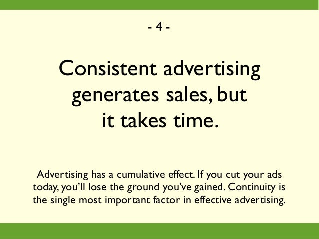 Consistent advertising generates sales, but it takes time. Advertising has a cumulative effect. If you cut your ads today,...