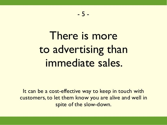 There is more to advertising than immediate sales. It can be a cost-effective way to keep in touch with customers, to let ...