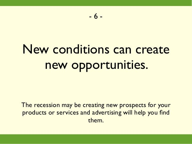 New conditions can create new opportunities. The recession may be creating new prospects for your products or services and...