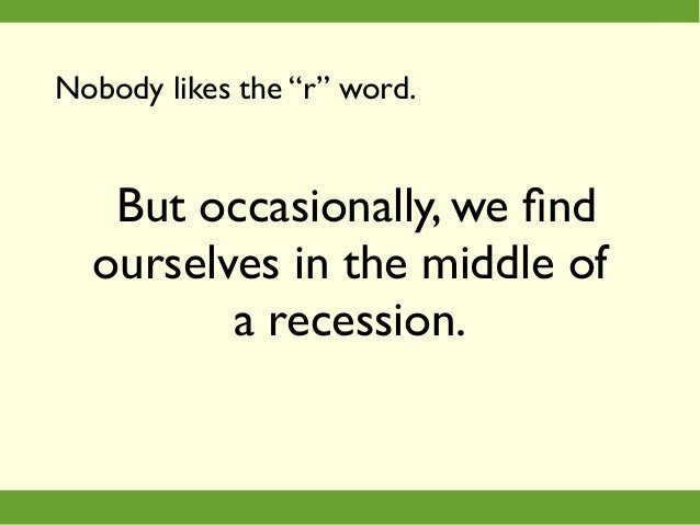 """But occasionally, we find ourselves in the middle of a recession. Nobody likes the """"r"""" word."""