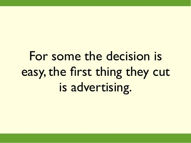 For some the decision is easy, the first thing they cut is advertising.
