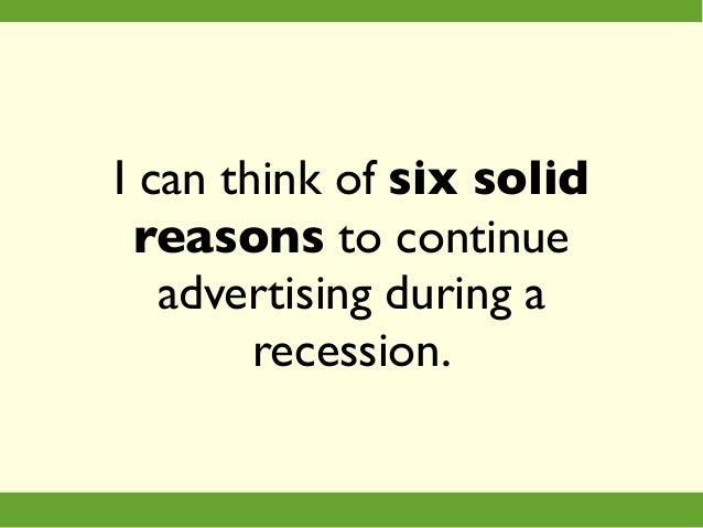 I can think of six solid reasons to continue advertising during a recession.