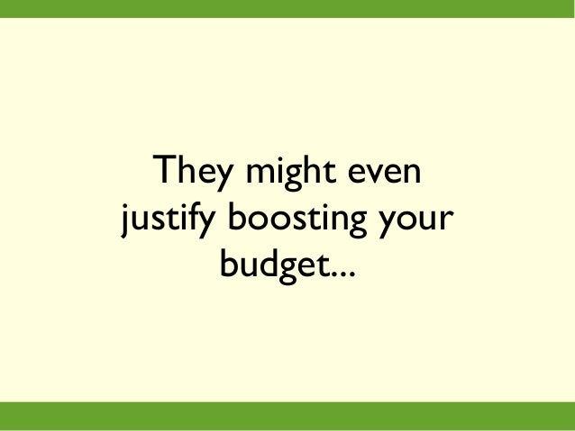 They might even justify boosting your budget...