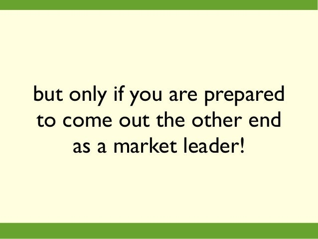 but only if you are prepared to come out the other end as a market leader!