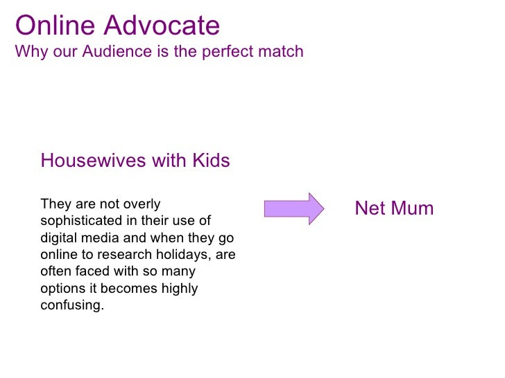Online Advocate Why our Audience is the perfect match <ul><li>Housewives with Kids </li></ul><ul><li>They are not overly s...