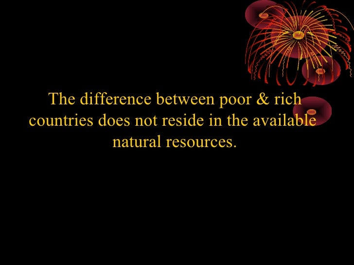 why countries are rich or poor Does it have to do with lack of resources and corruption,misallocation of funds in  poor countries or is ther ereally a sort of capitalist.