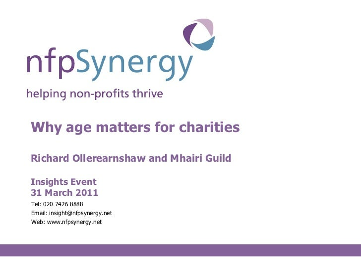 Why age matters for charities Richard Ollerearnshaw and Mhairi Guild Insights Event 31 March 2011 <ul><li>Tel: 020 7426 88...