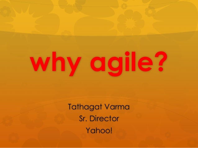 why agile?  Tathagat Varma    Sr. Director     Yahoo!