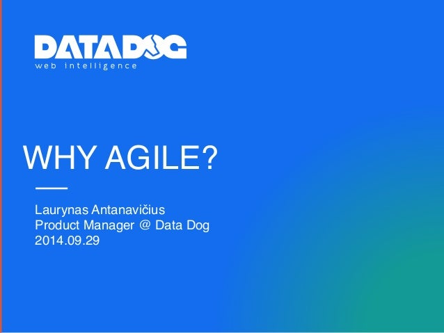 WHY AGILE? Laurynas Antanavičius Product Manager @ Data Dog 2014.09.29