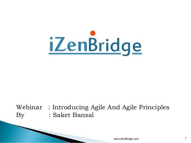 Webinar : Introducing Agile And Agile PrinciplesBy      : Saket Bansal                              www.iZenBridge.com   1