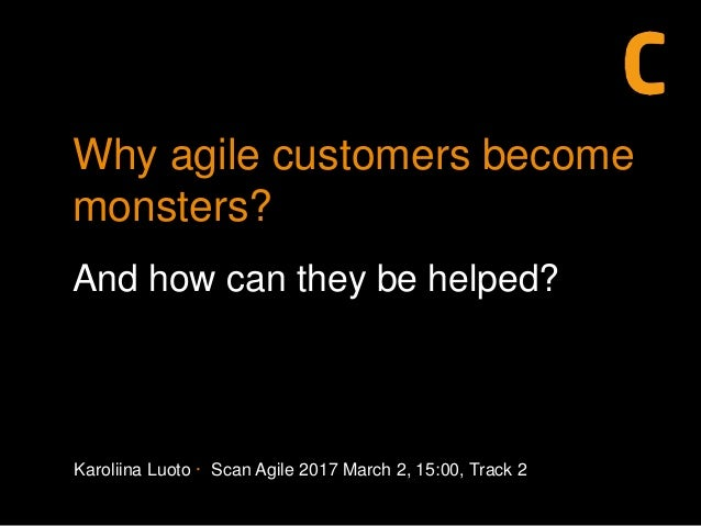 Karoliina Luoto · Scan Agile 2017 March 2, 15:00, Track 2 Why agile customers become monsters? And how can they be helped?