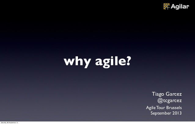 why agile? Tiago Garcez @tcgarcez Agile Tour Brussels September 2013 Saturday 28 September 13