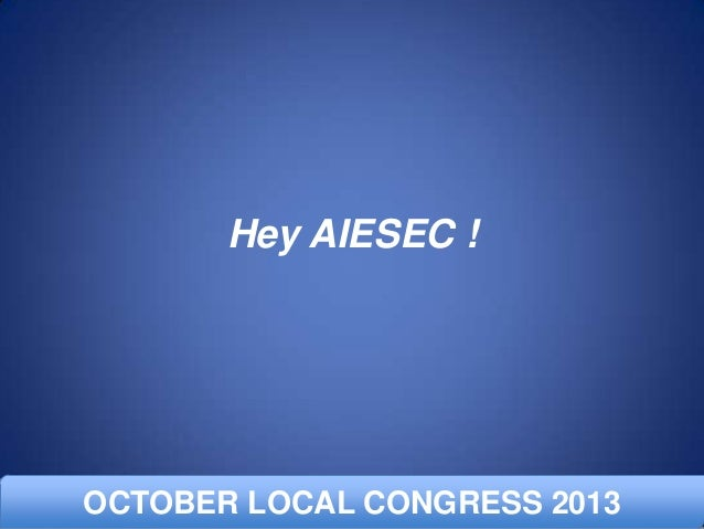 Hey AIESEC !  OCTOBER LOCAL CONGRESS 2013 APRIL LOCAL COMMITTEE DAY 2012