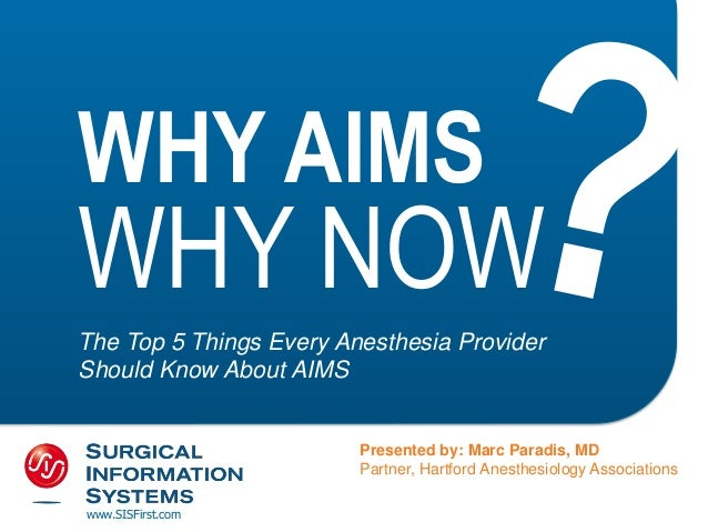 WHY AIMS WHY NOW The Top 5 Things Every Anesthesia Provider Should Know About AIMS Presented by: Marc Paradis, MD Partner,...