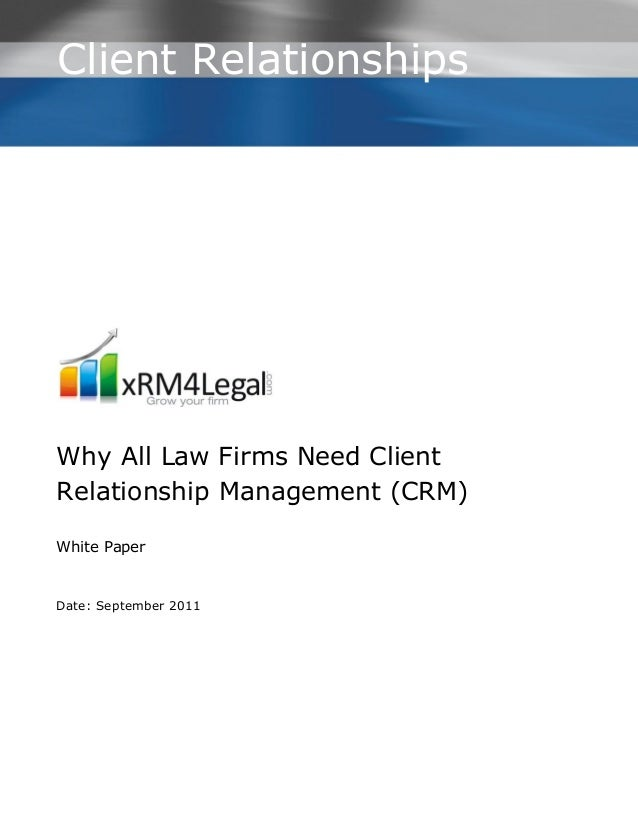 Client RelationshipsWhy All Law Firms Need ClientRelationship Management (CRM)White PaperDate: September 2011