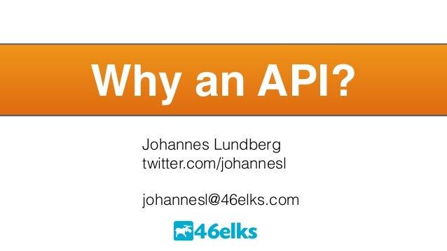Why an API?  Johannes Lundberg  twitter.com/johannesl  !  johannesl@46elks.com  46elks