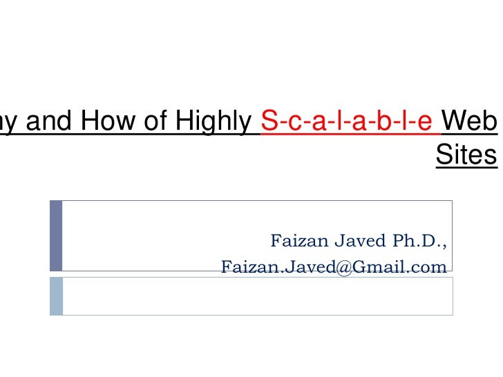 Why and How of Highly S-c-a-l-a-b-l-e Web Sites<br />Faizan Javed Ph.D.,<br />Faizan.Javed@Gmail.com<br />