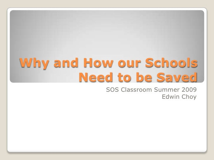 Why and How our Schools Need to be Saved<br />SOS Classroom Summer 2009<br />Edwin Choy<br />