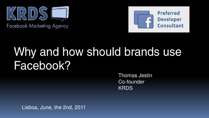 Why and how should brands use Facebook?<br />Thomas Jestin<br />Co-founder<br />KRDS<br />Lisboa, June, the 2nd, 2011<br />