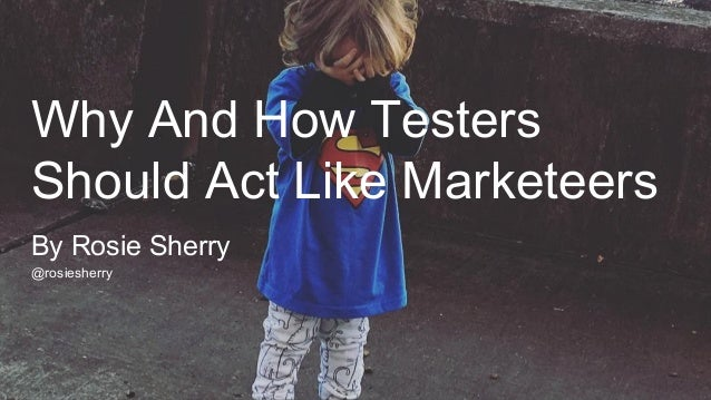 Why And How Testers Should Act Like Marketeers @rosiesherry By Rosie Sherry