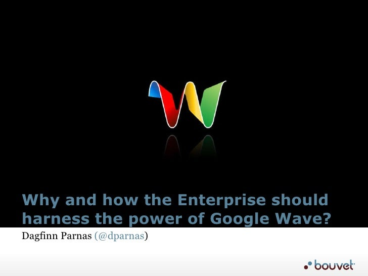 Why and how the Enterprise should harness the power of Google Wave? Dagfinn Parnas  (@dparnas )