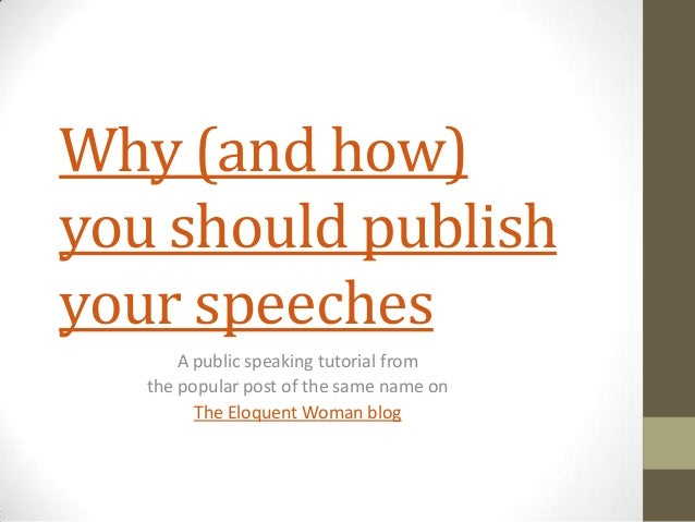Why (and how)you should publishyour speeches       A public speaking tutorial from   the popular post of the same name on ...