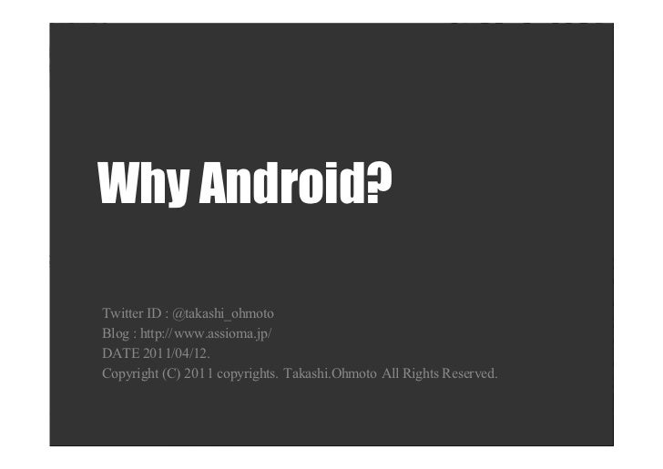 Why Android?Twitter ID : @takashi_ohmotoBlog : http://www.assioma.jp/DATE 2011/04/12.Copyright (C) 2011 copyrights. Takash...