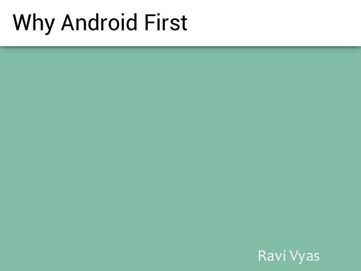 Why Android First                    Ravi Vyas