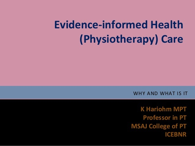 Evidence-informed Health     (Physiotherapy) Care               WHY AND WHAT IS IT                K Hariohm MPT           ...