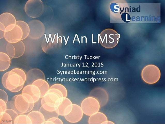 Why An LMS? Christy Tucker January 12, 2015 SyniadLearning.com christytucker.wordpress.com CC-By-NC
