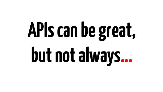 APIscanbegreat, but notalways…