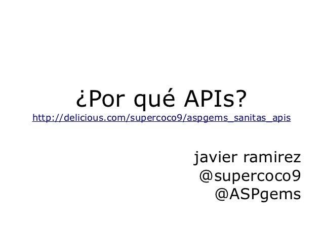 ¿Por qué APIs?http://delicious.com/supercoco9/aspgems_sanitas_apis                                javier ramirez          ...